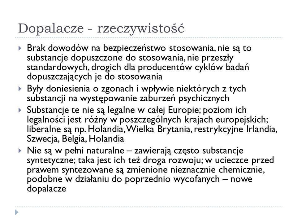 Dopalacze - rzeczywistość  Brak dowodów na bezpieczeństwo stosowania, nie są to substancje dopuszczone do stosowania, nie przeszły standardowych, drogich dla producentów cyklów badań dopuszczających je do stosowania  Były doniesienia o zgonach i wpływie niektórych z tych substancji na występowanie zaburzeń psychicznych  Substancje te nie są legalne w całej Europie; poziom ich legalności jest różny w poszczególnych krajach europejskich; liberalne są np.