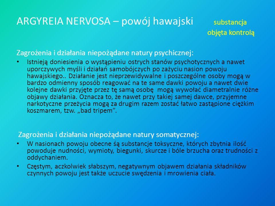 ARGYREIA NERVOSA – powój hawajski substancja objęta kontrolą Zagrożenia i działania niepożądane natury psychicznej: Istnieją doniesienia o wystąpieniu ostrych stanów psychotycznych a nawet uporczywych myśli i działań samobójczych po zażyciu nasion powoju hawajskiego..
