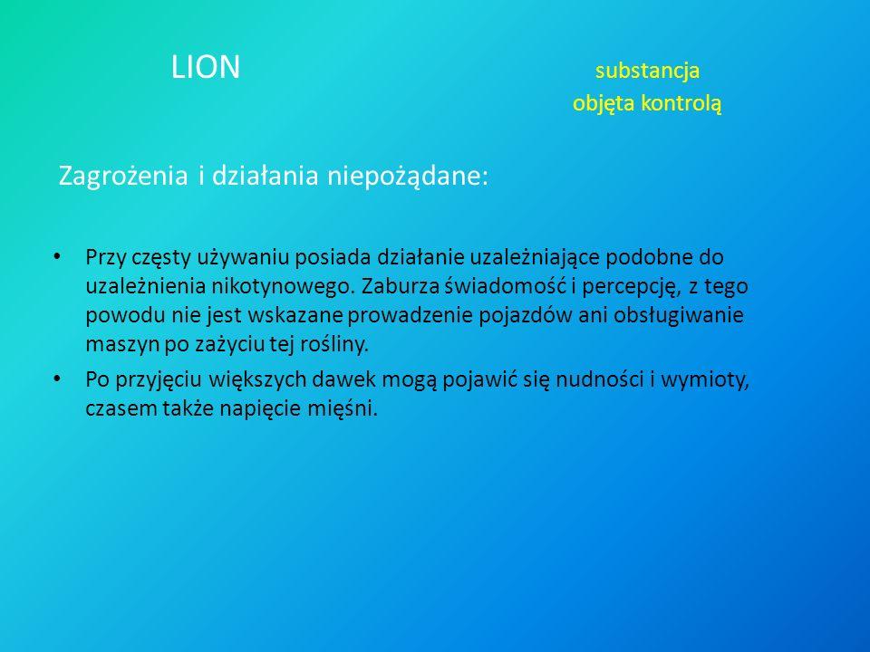 LION substancja objęta kontrolą Zagrożenia i działania niepożądane: Przy częsty używaniu posiada działanie uzależniające podobne do uzależnienia nikotynowego.