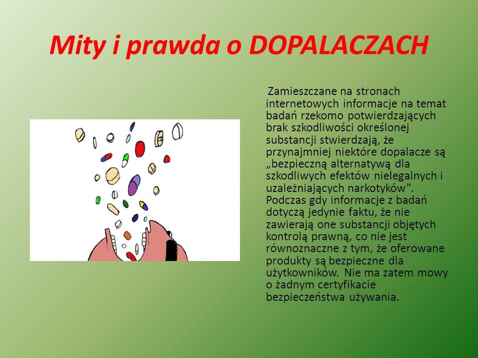 """Mity i prawda o DOPALACZACH Zamieszczane na stronach internetowych informacje na temat badań rzekomo potwierdzających brak szkodliwości określonej substancji stwierdzają, że przynajmniej niektóre dopalacze są """"bezpieczną alternatywą dla szkodliwych efektów nielegalnych i uzależniających narkotyków ."""