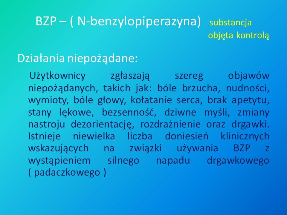 BZP – ( N-benzylopiperazyna) substancja objęta kontrolą Działania niepożądane: Użytkownicy zgłaszają szereg objawów niepożądanych, takich jak: bóle br
