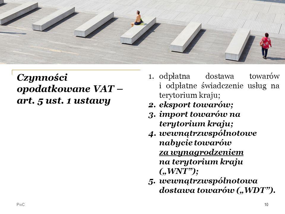 PwC Czynności opodatkowane VAT – art. 5 ust. 1 ustawy 10 1.odpłatna dostawa towarów i odpłatne świadczenie usług na terytorium kraju; 2.eksport towaró