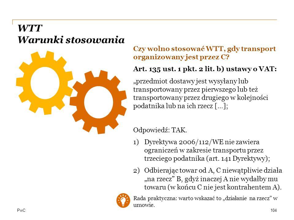 """PwC WTT Warunki stosowania 104 Czy wolno stosować WTT, gdy transport organizowany jest przez C? Art. 135 ust. 1 pkt. 2 lit. b) ustawy o VAT: """"przedmio"""