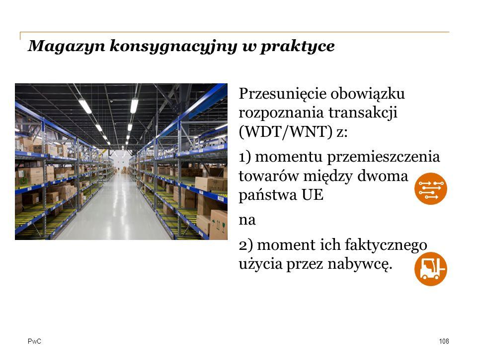PwC Magazyn konsygnacyjny w praktyce Przesunięcie obowiązku rozpoznania transakcji (WDT/WNT) z: 1) momentu przemieszczenia towarów między dwoma państw