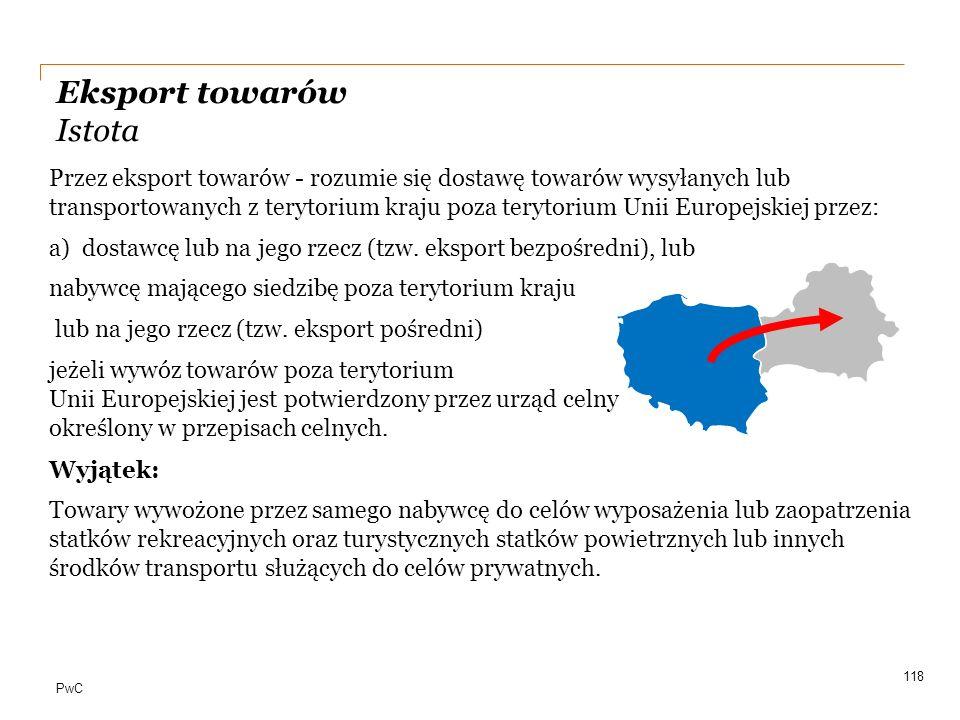 PwC Eksport towarów Istota Przez eksport towarów - rozumie się dostawę towarów wysyłanych lub transportowanych z terytorium kraju poza terytorium Unii