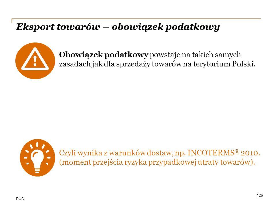 PwC Eksport towarów – obowiązek podatkowy Obowiązek podatkowy powstaje na takich samych zasadach jak dla sprzedaży towarów na terytorium Polski. Czyli