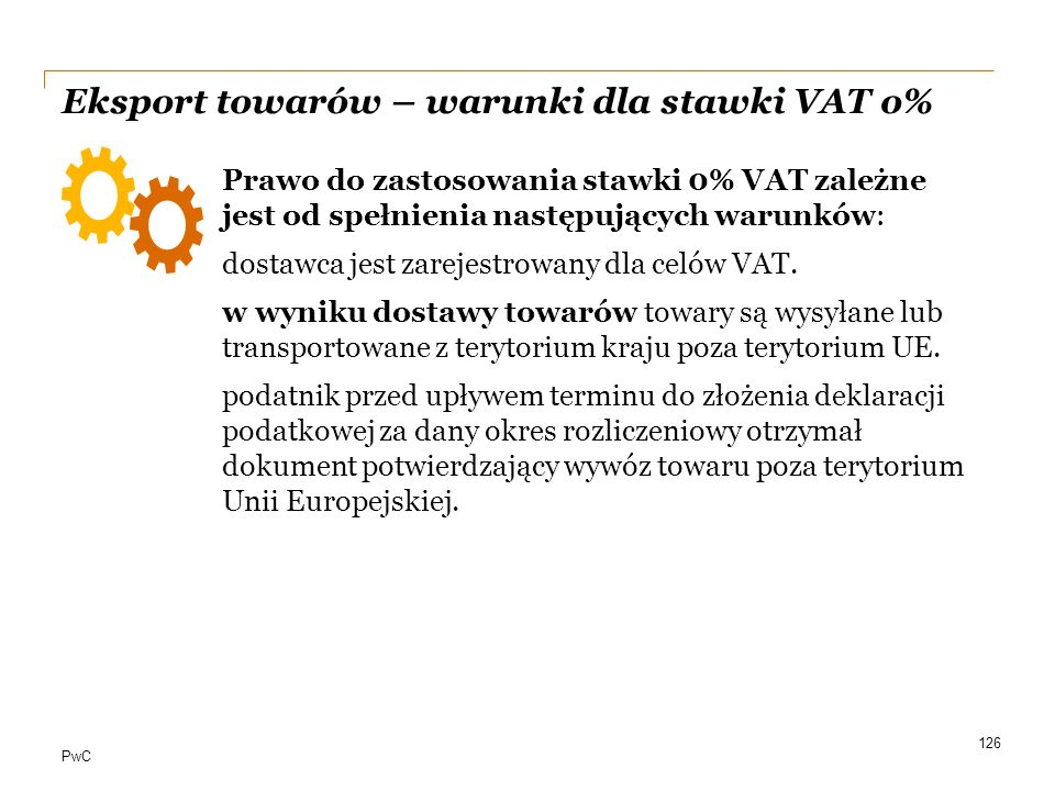 PwC Eksport towarów – warunki dla stawki VAT o% Prawo do zastosowania stawki 0% VAT zależne jest od spełnienia następujących warunków: dostawca jest z