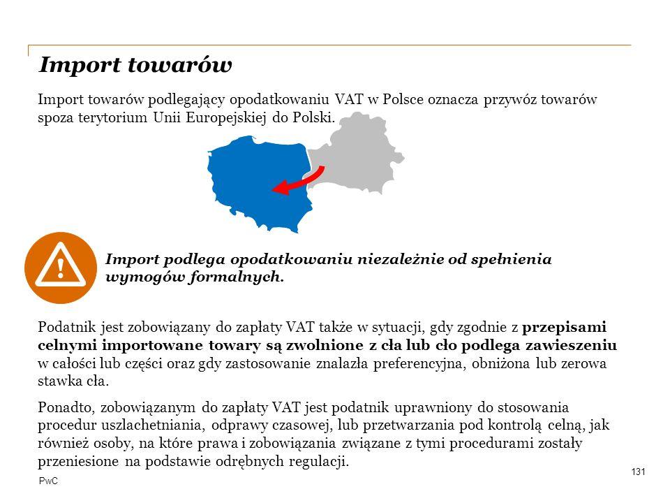 PwC Import towarów Import towarów podlegający opodatkowaniu VAT w Polsce oznacza przywóz towarów spoza terytorium Unii Europejskiej do Polski. Podatni