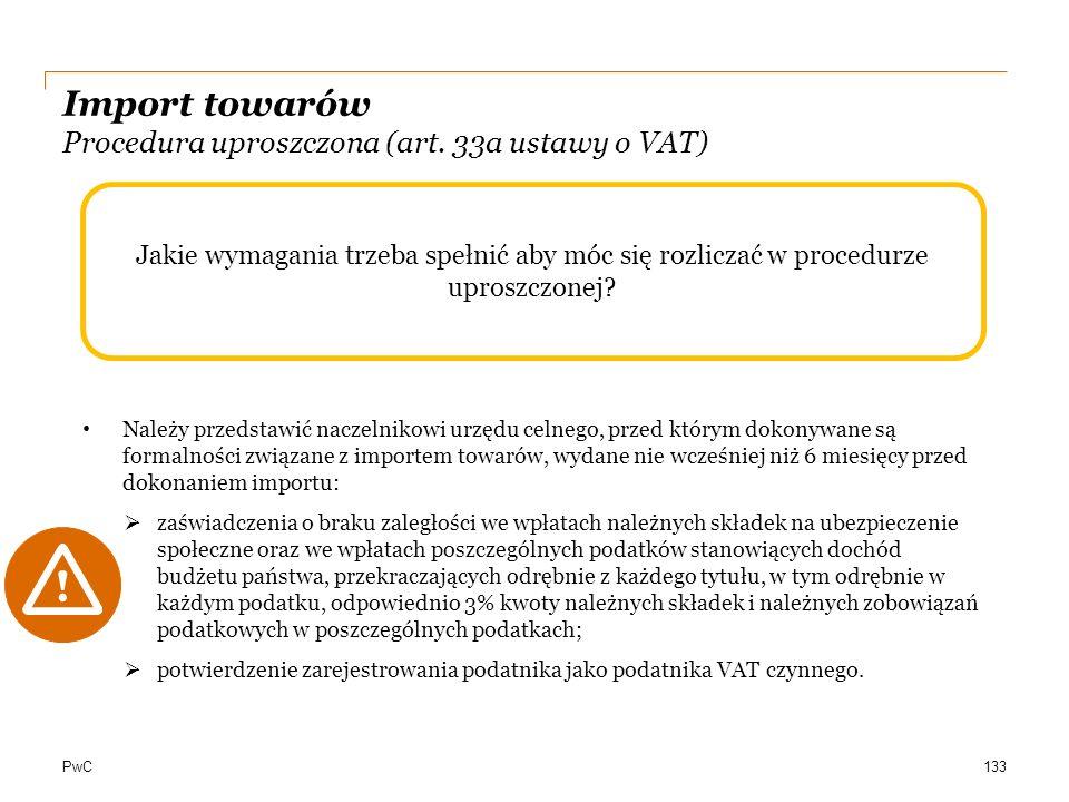 PwC Jakie wymagania trzeba spełnić aby móc się rozliczać w procedurze uproszczonej? Import towarów Procedura uproszczona (art. 33a ustawy o VAT) 133 N