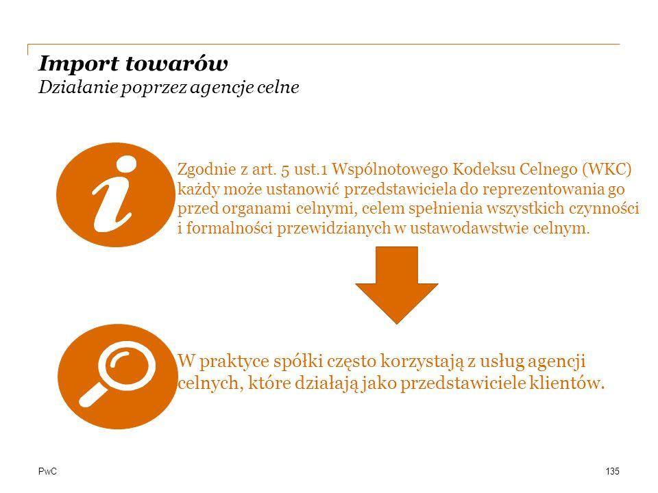 PwC Import towarów Działanie poprzez agencje celne Zgodnie z art. 5 ust.1 Wspólnotowego Kodeksu Celnego (WKC) każdy może ustanowić przedstawiciela do