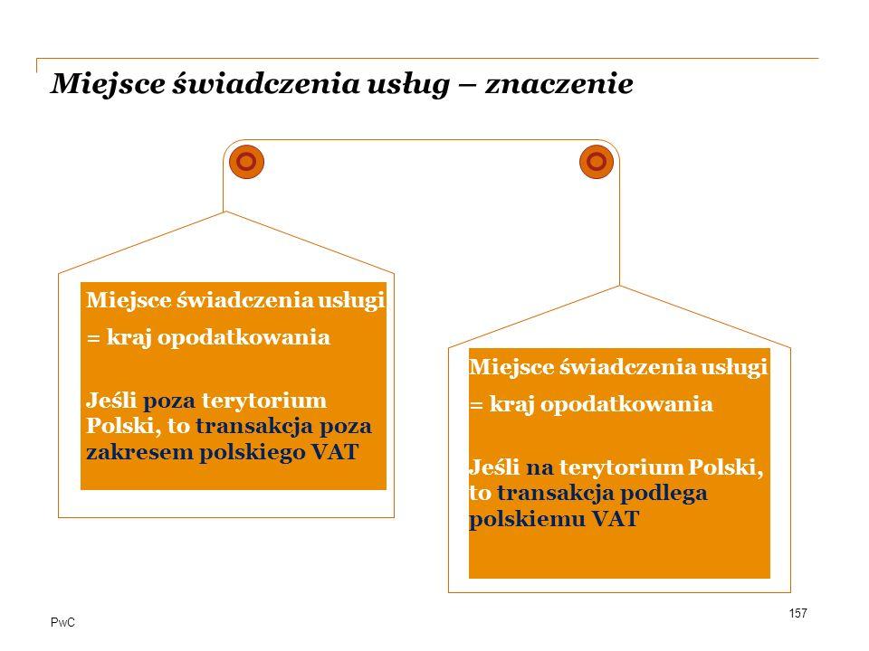 PwC Miejsce świadczenia usług – znaczenie a 157 Miejsce świadczenia usługi = kraj opodatkowania Jeśli poza terytorium Polski, to transakcja poza zakre