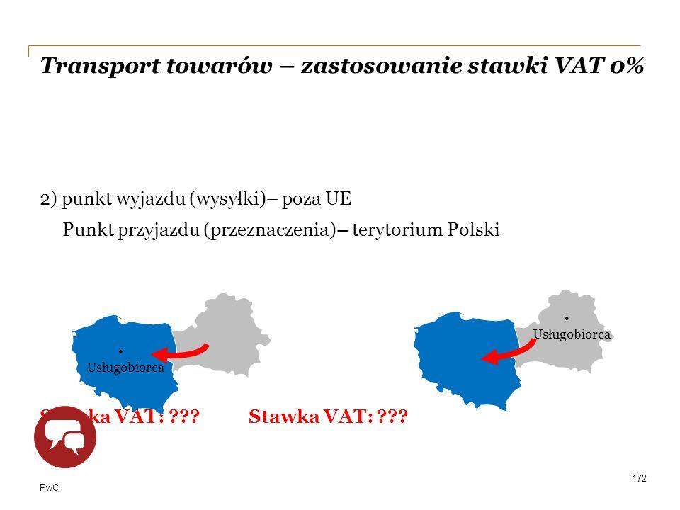 PwC Transport towarów – zastosowanie stawki VAT 0% 2) punkt wyjazdu (wysyłki)– poza UE Punkt przyjazdu (przeznaczenia)– terytorium Polski Stawka VAT: