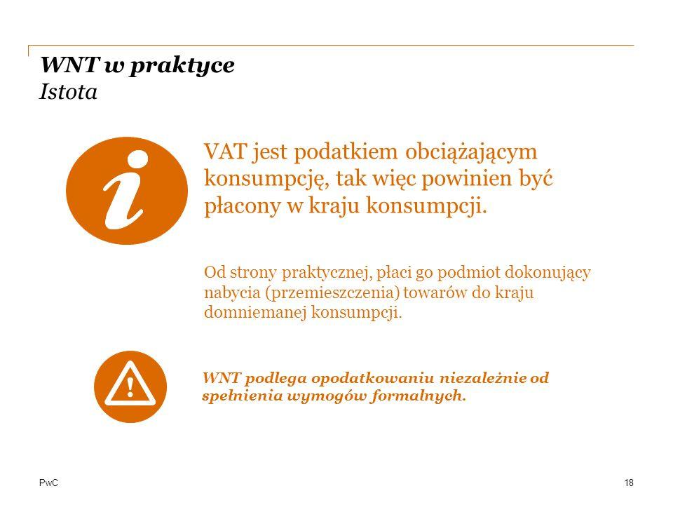 PwC WNT w praktyce Istota VAT jest podatkiem obciążającym konsumpcję, tak więc powinien być płacony w kraju konsumpcji. Od strony praktycznej, płaci g
