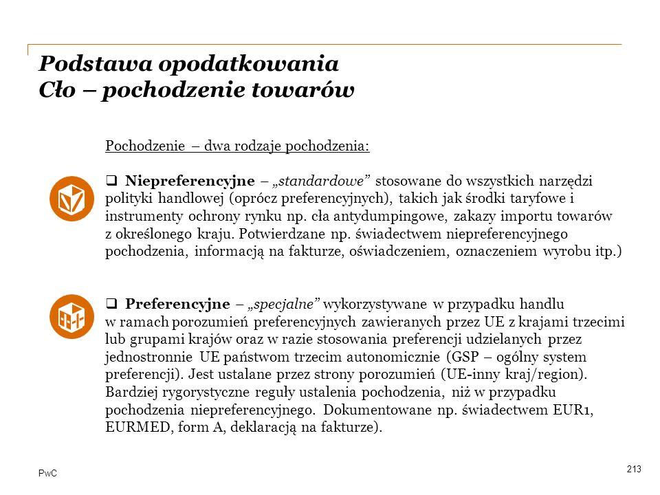 """PwC 213 Pochodzenie – dwa rodzaje pochodzenia:  Niepreferencyjne – """"standardowe"""" stosowane do wszystkich narzędzi polityki handlowej (oprócz preferen"""
