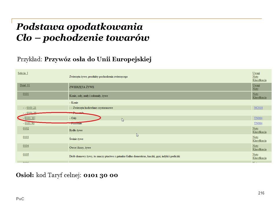 PwC 216 Przykład: Przywóz osła do Unii Europejskiej Osioł: kod Taryf celnej: 0101 30 00 Podstawa opodatkowania Cło – pochodzenie towarów