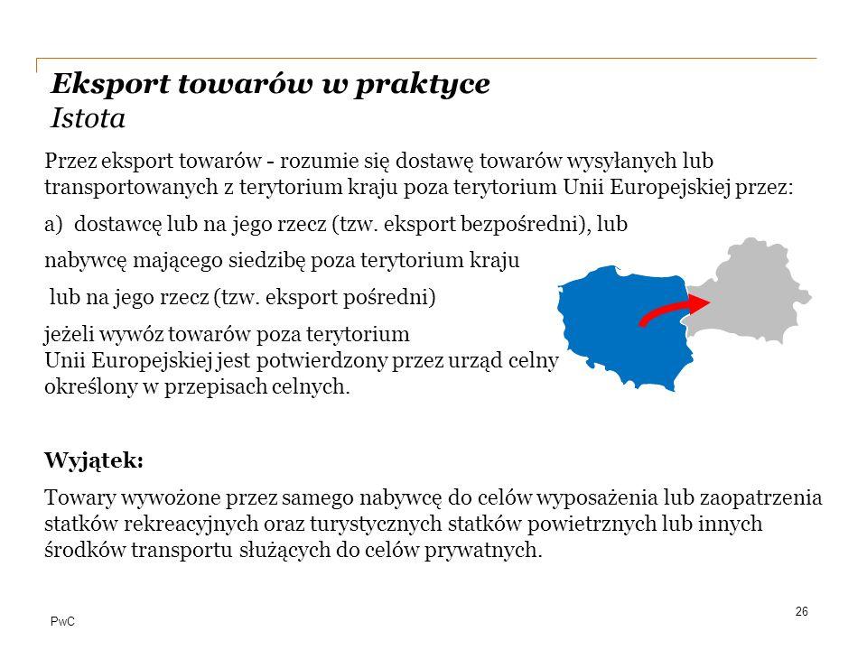 PwC Eksport towarów w praktyce Istota Przez eksport towarów - rozumie się dostawę towarów wysyłanych lub transportowanych z terytorium kraju poza tery