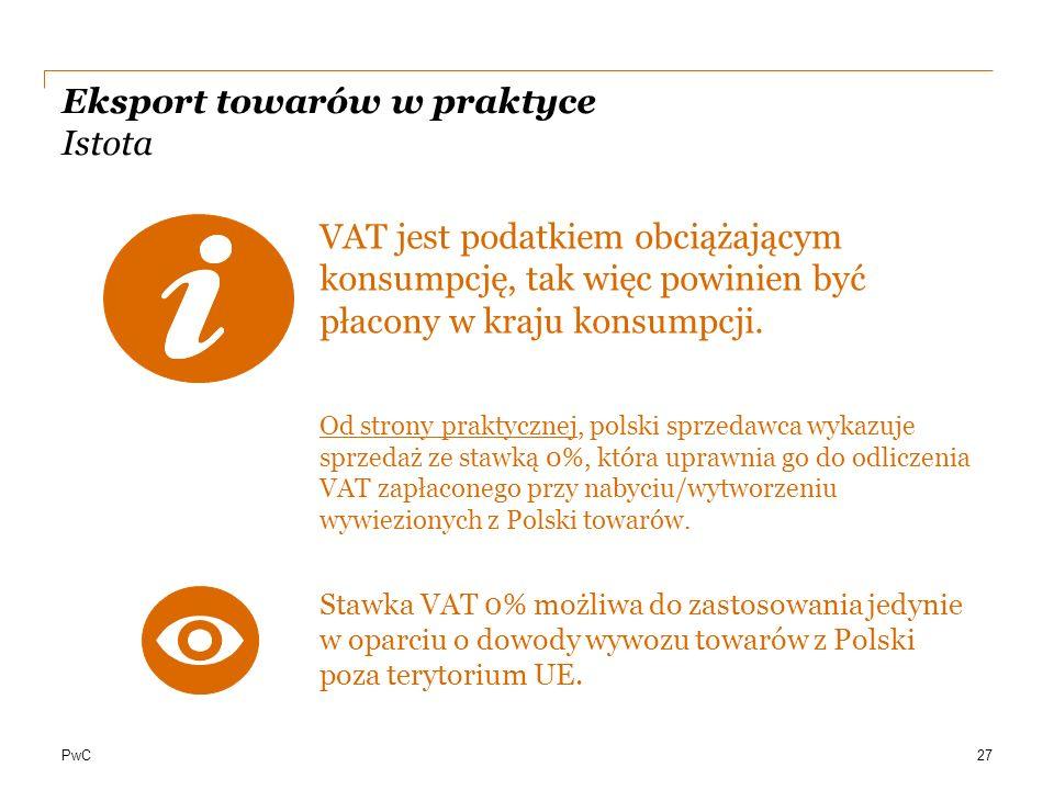 PwC Eksport towarów w praktyce Istota VAT jest podatkiem obciążającym konsumpcję, tak więc powinien być płacony w kraju konsumpcji. Od strony praktycz