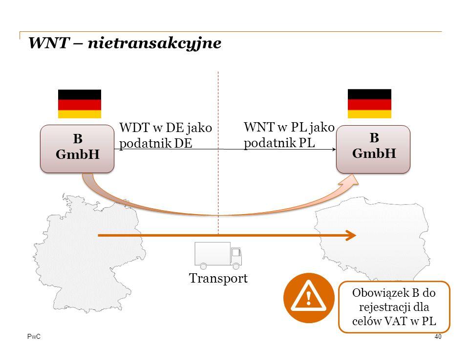 PwC B GmbH 40 WDT w DE jako podatnik DE Transport WNT – nietransakcyjne WNT w PL jako podatnik PL Obowiązek B do rejestracji dla celów VAT w PL