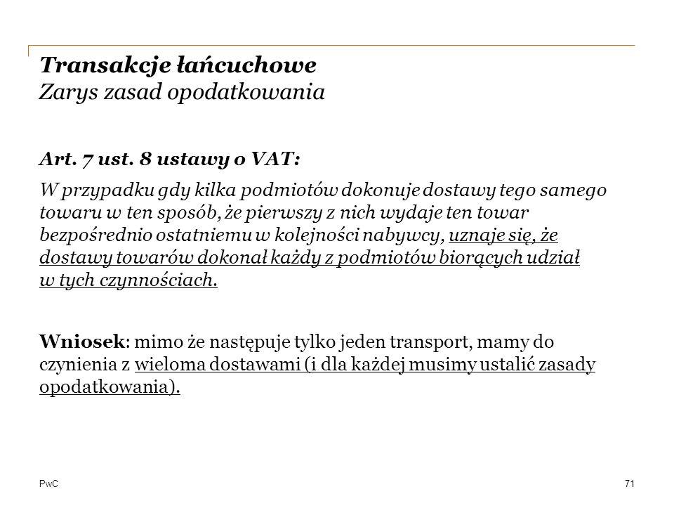 PwC Transakcje łańcuchowe Zarys zasad opodatkowania Art. 7 ust. 8 ustawy o VAT: W przypadku gdy kilka podmiotów dokonuje dostawy tego samego towaru w