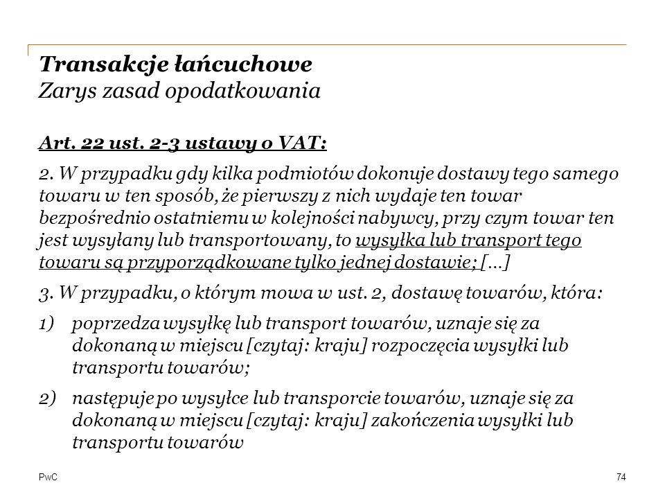 PwC Transakcje łańcuchowe Zarys zasad opodatkowania Art. 22 ust. 2-3 ustawy o VAT: 2. W przypadku gdy kilka podmiotów dokonuje dostawy tego samego tow