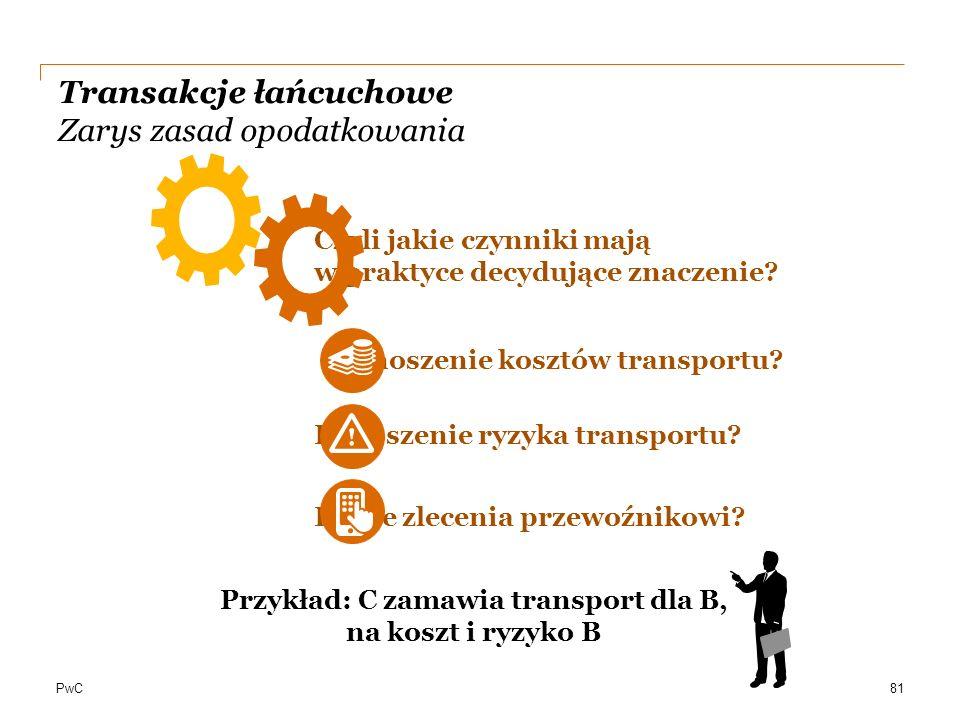 PwC Transakcje łańcuchowe Zarys zasad opodatkowania Czyli jakie czynniki mają w praktyce decydujące znaczenie? Ponoszenie kosztów transportu? Ponoszen