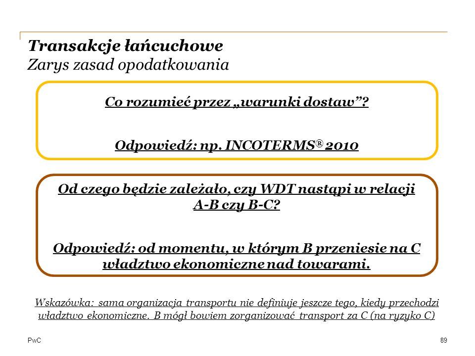 """PwC Transakcje łańcuchowe Zarys zasad opodatkowania Co rozumieć przez """"warunki dostaw""""? Odpowiedź: np. INCOTERMS ® 2010 Od czego będzie zależało, czy"""