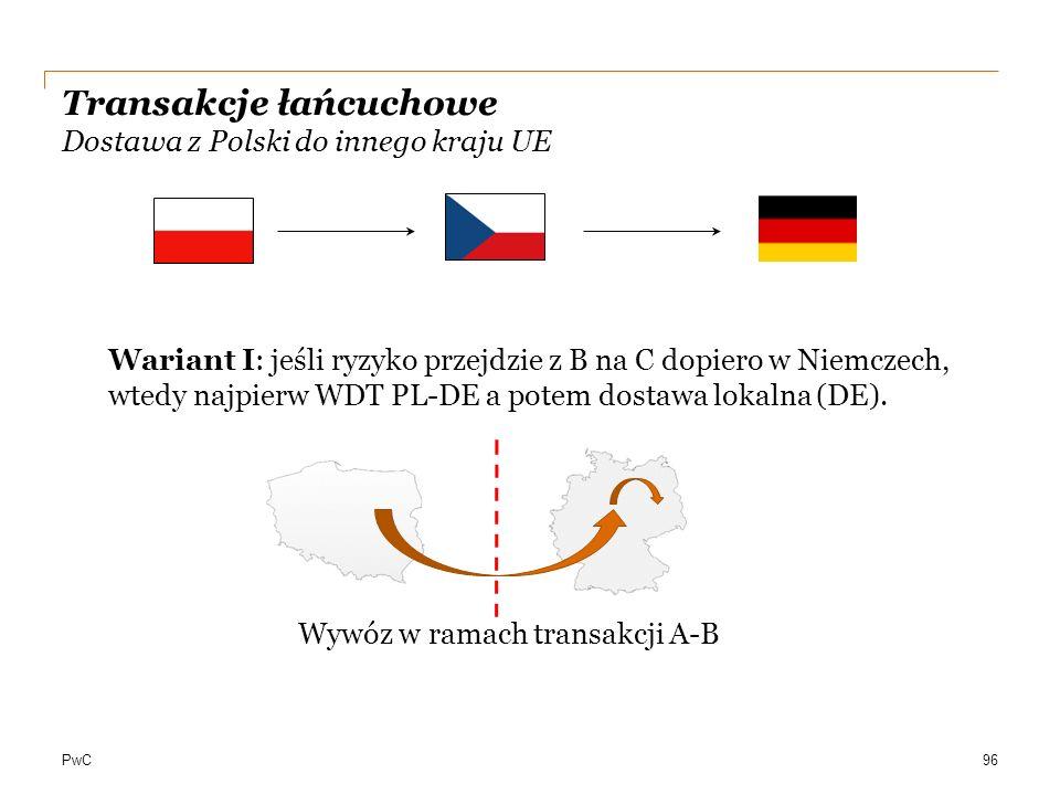 PwC Transakcje łańcuchowe Dostawa z Polski do innego kraju UE 96 Wariant I: jeśli ryzyko przejdzie z B na C dopiero w Niemczech, wtedy najpierw WDT PL