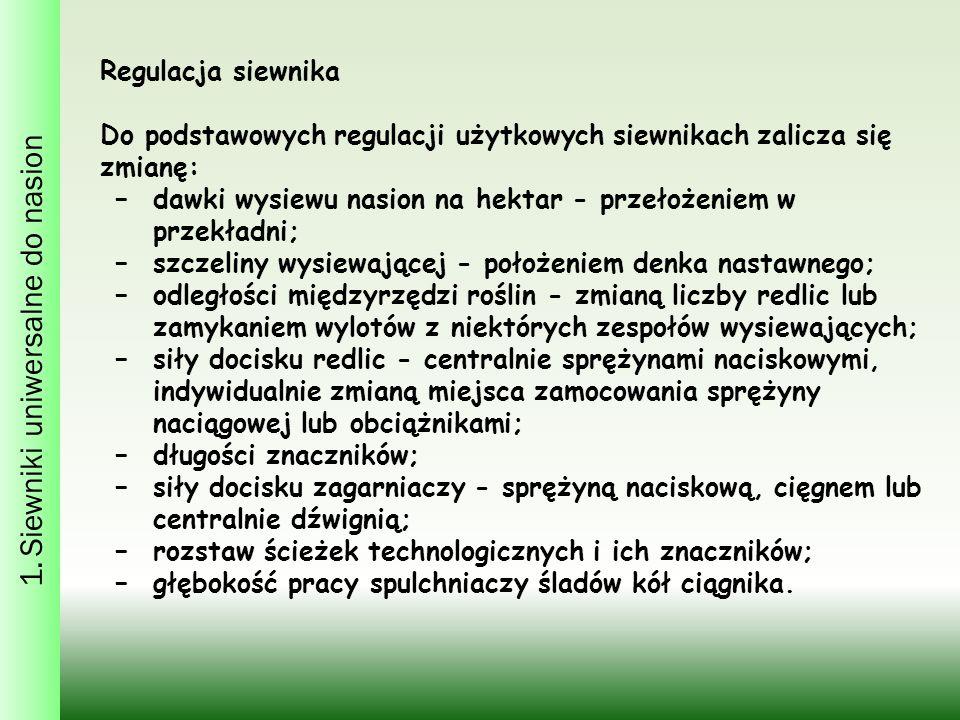 1. Siewniki uniwersalne do nasion Regulacja siewnika Do podstawowych regulacji użytkowych siewnikach zalicza się zmianę: −dawki wysiewu nasion na hekt