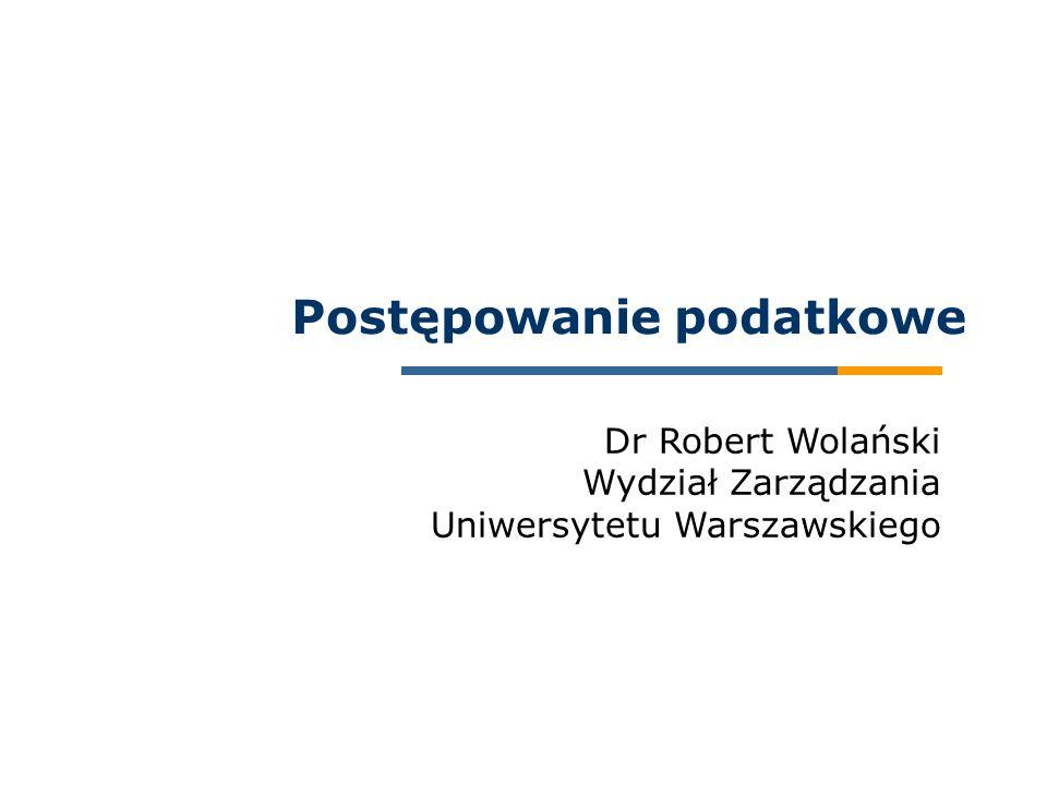 Dr Robert Wolański Wydział Zarządzania Uniwersytetu Warszawskiego Postępowanie podatkowe