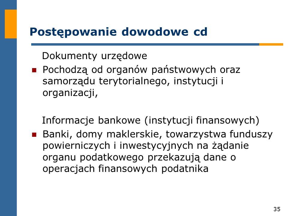 35 Postępowanie dowodowe cd Dokumenty urzędowe Pochodzą od organów państwowych oraz samorządu terytorialnego, instytucji i organizacji, Informacje bankowe (instytucji finansowych) Banki, domy maklerskie, towarzystwa funduszy powierniczych i inwestycyjnych na żądanie organu podatkowego przekazują dane o operacjach finansowych podatnika