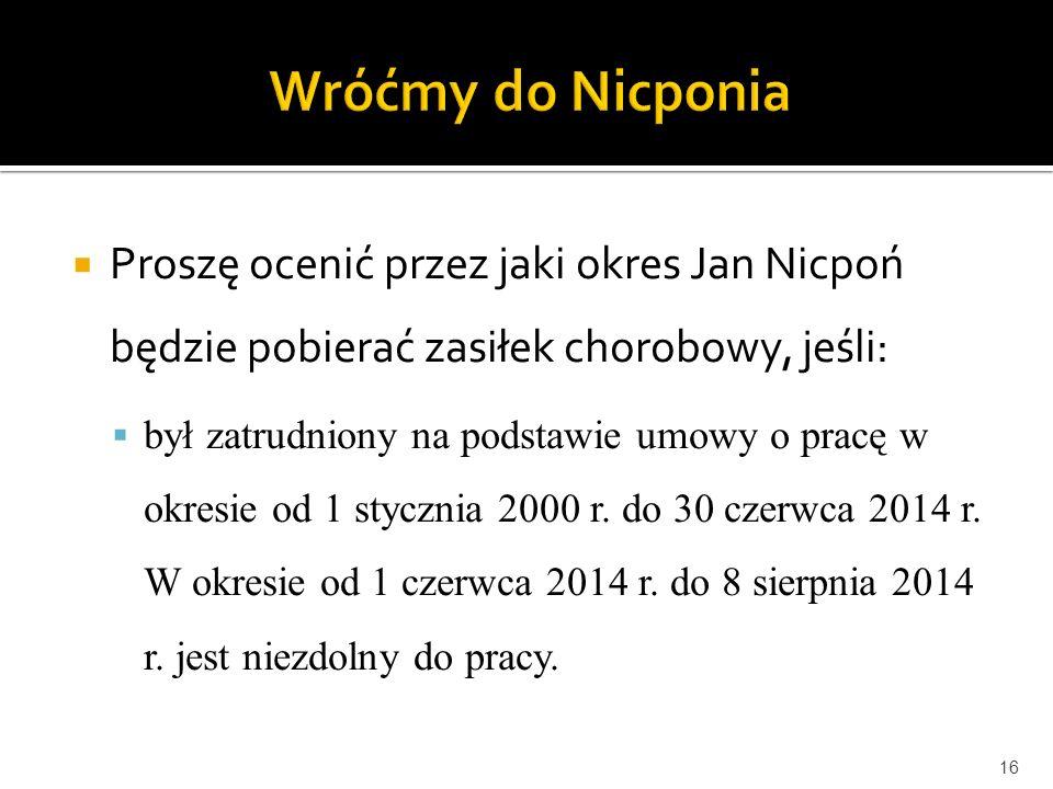  Proszę ocenić przez jaki okres Jan Nicpoń będzie pobierać zasiłek chorobowy, jeśli:  był zatrudniony na podstawie umowy o pracę w okresie od 1 styc