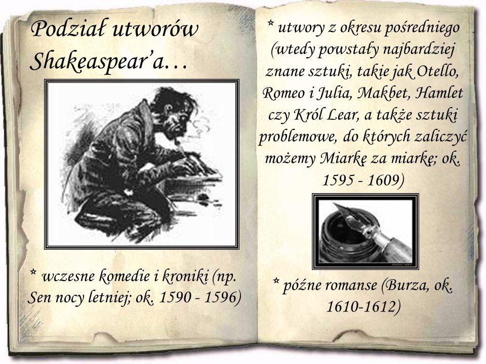 Podział utworów Shakeaspear'a… * wczesne komedie i kroniki (np. Sen nocy letniej; ok. 1590 - 1596) * utwory z okresu pośredniego (wtedy powstały najba