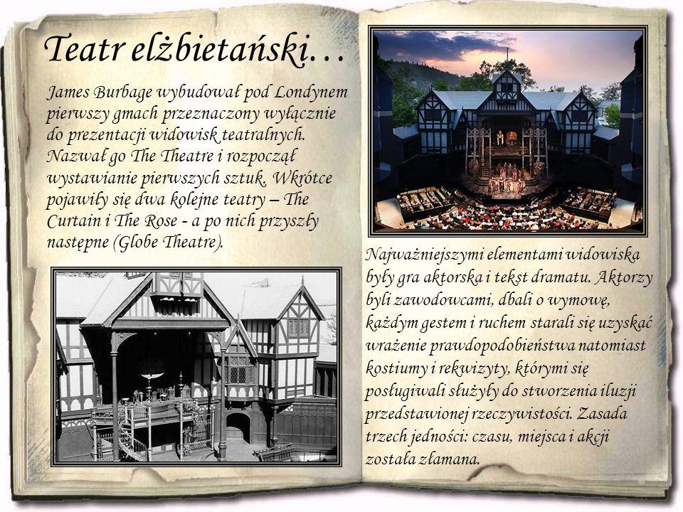 Teatr elżbietański… James Burbage wybudował pod Londynem pierwszy gmach przeznaczony wyłącznie do prezentacji widowisk teatralnych. Nazwał go The Thea