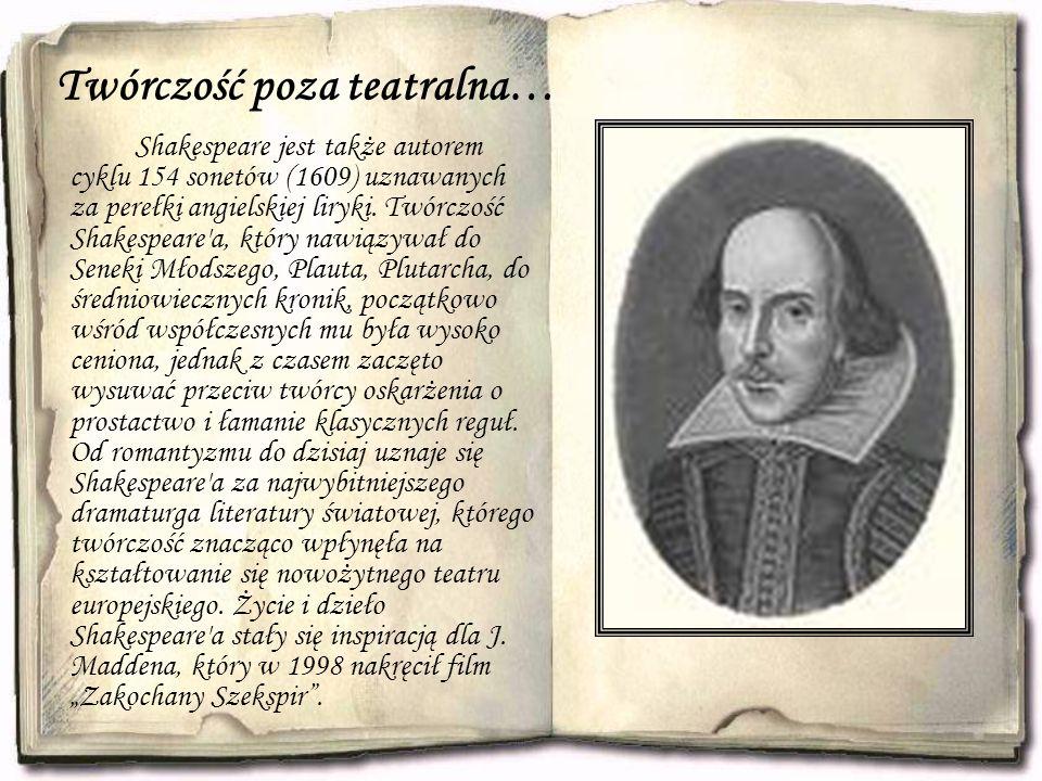 Twórczość poza teatralna… Shakespeare jest także autorem cyklu 154 sonetów (1609) uznawanych za perełki angielskiej liryki. Twórczość Shakespeare'a, k