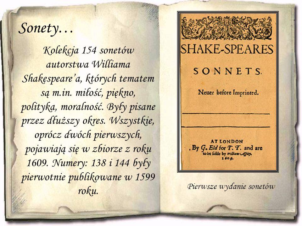 Sonety… Kolekcja 154 sonetów autorstwa Williama Shakespeare'a, których tematem są m.in. miłość, piękno, polityka, moralność. Były pisane przez dłuższy