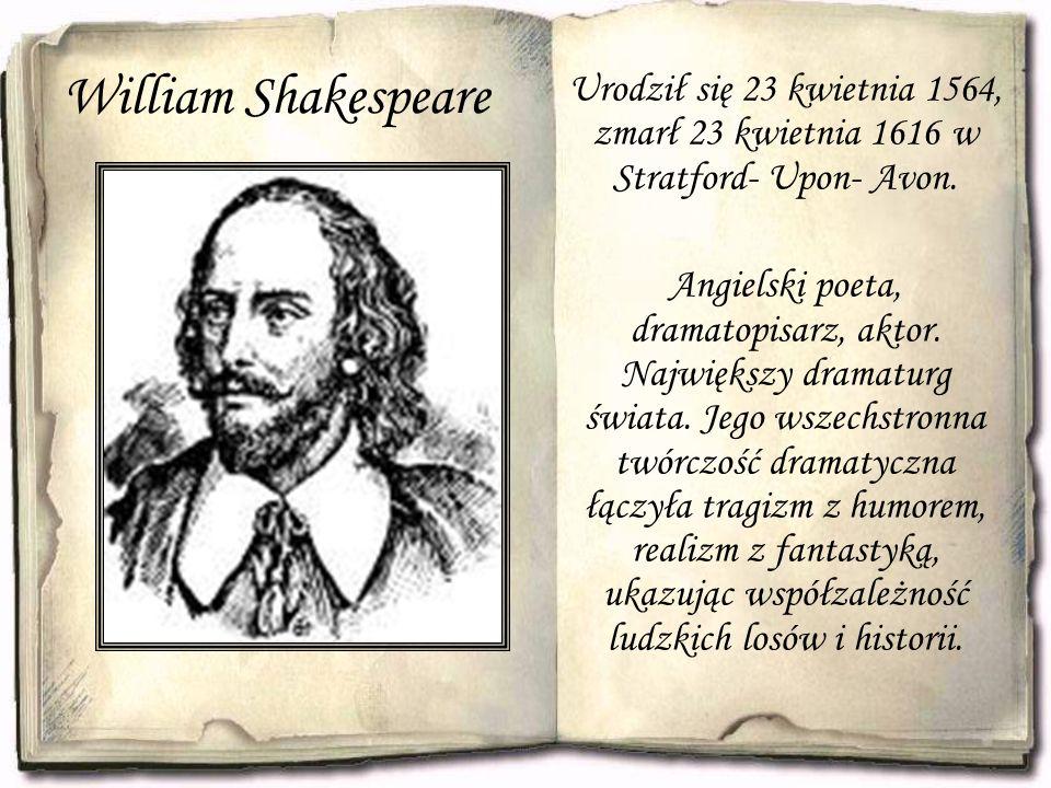 William Shakespeare Urodził się 23 kwietnia 1564, zmarł 23 kwietnia 1616 w Stratford- Upon- Avon. Angielski poeta, dramatopisarz, aktor. Największy dr