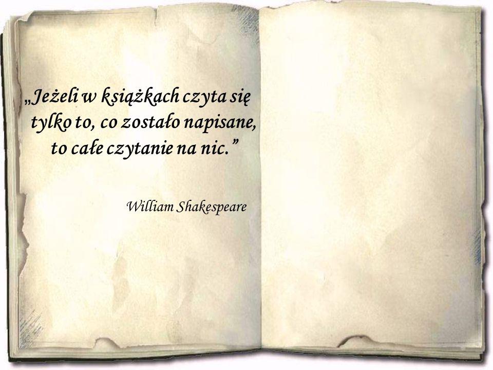 """"""" Jeżeli w książkach czyta się tylko to, co zostało napisane, to całe czytanie na nic."""" William Shakespeare"""