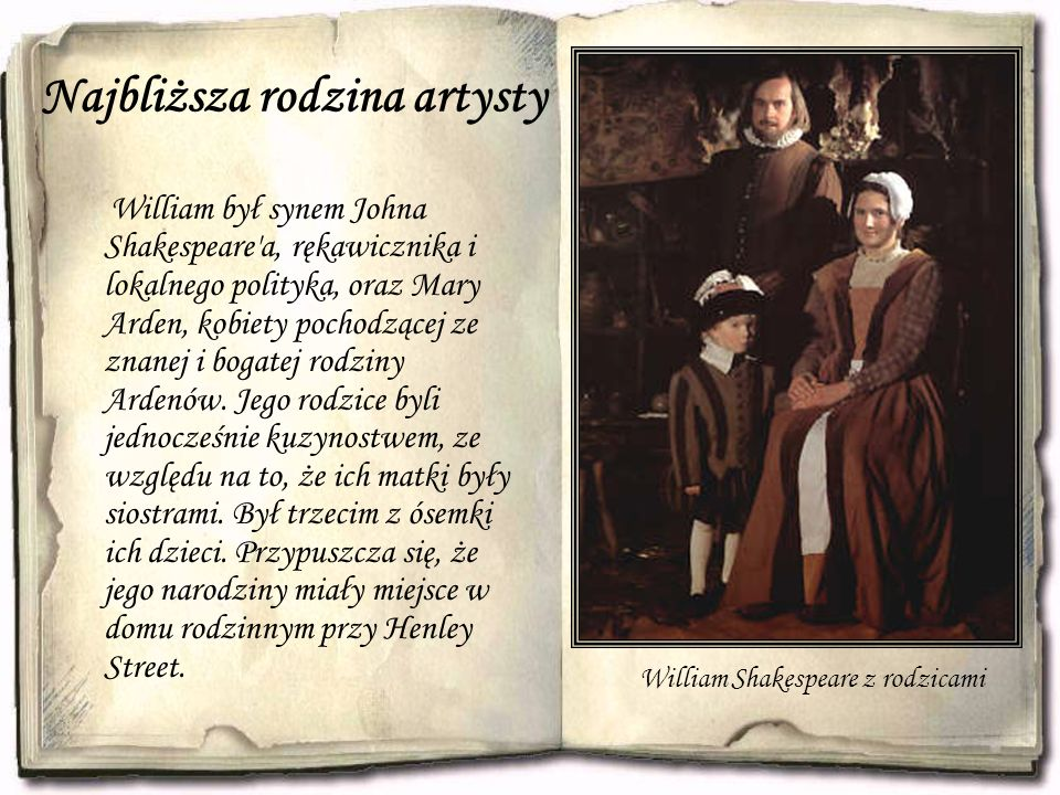 Najbliższa rodzina artysty William był synem Johna Shakespeare a, rękawicznika i lokalnego polityka, oraz Mary Arden, kobiety pochodzącej ze znanej i bogatej rodziny Ardenów.