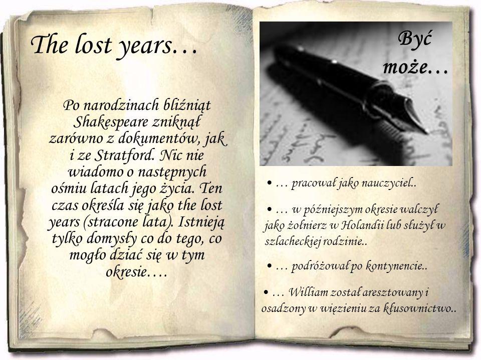 The lost years… Po narodzinach bliźniąt Shakespeare zniknął zarówno z dokumentów, jak i ze Stratford. Nic nie wiadomo o następnych ośmiu latach jego ż