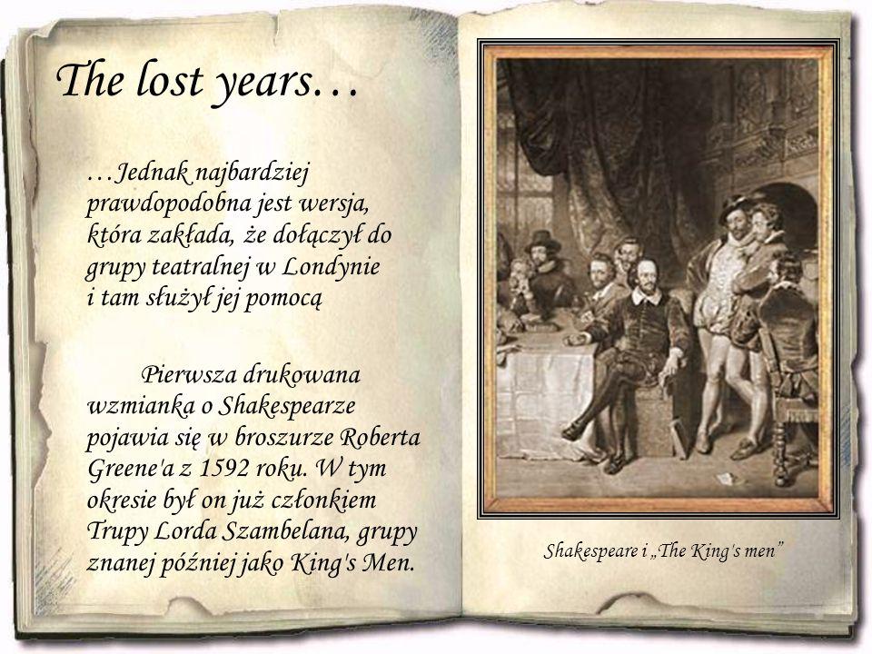 The lost years… …Jednak najbardziej prawdopodobna jest wersja, która zakłada, że dołączył do grupy teatralnej w Londynie i tam służył jej pomocą Pierwsza drukowana wzmianka o Shakespearze pojawia się w broszurze Roberta Greene a z 1592 roku.