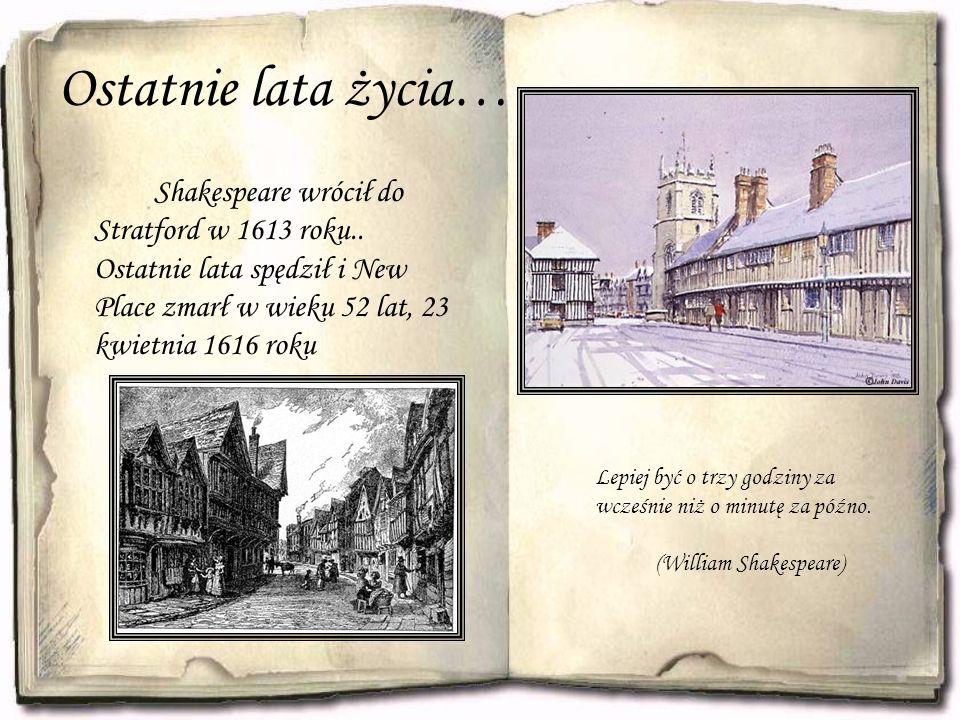 Ostatnie lata życia… Shakespeare wrócił do Stratford w 1613 roku.. Ostatnie lata spędził i New Place zmarł w wieku 52 lat, 23 kwietnia 1616 roku Lepie