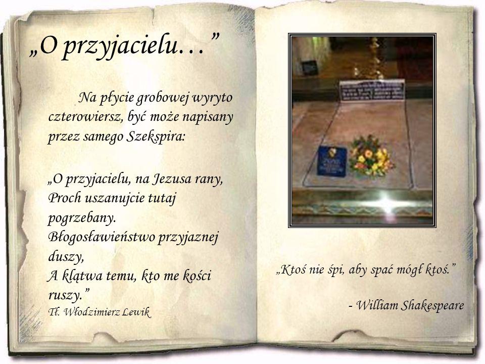 """""""O przyjacielu… Na płycie grobowej wyryto czterowiersz, być może napisany przez samego Szekspira: """"O przyjacielu, na Jezusa rany, Proch uszanujcie tutaj pogrzebany."""