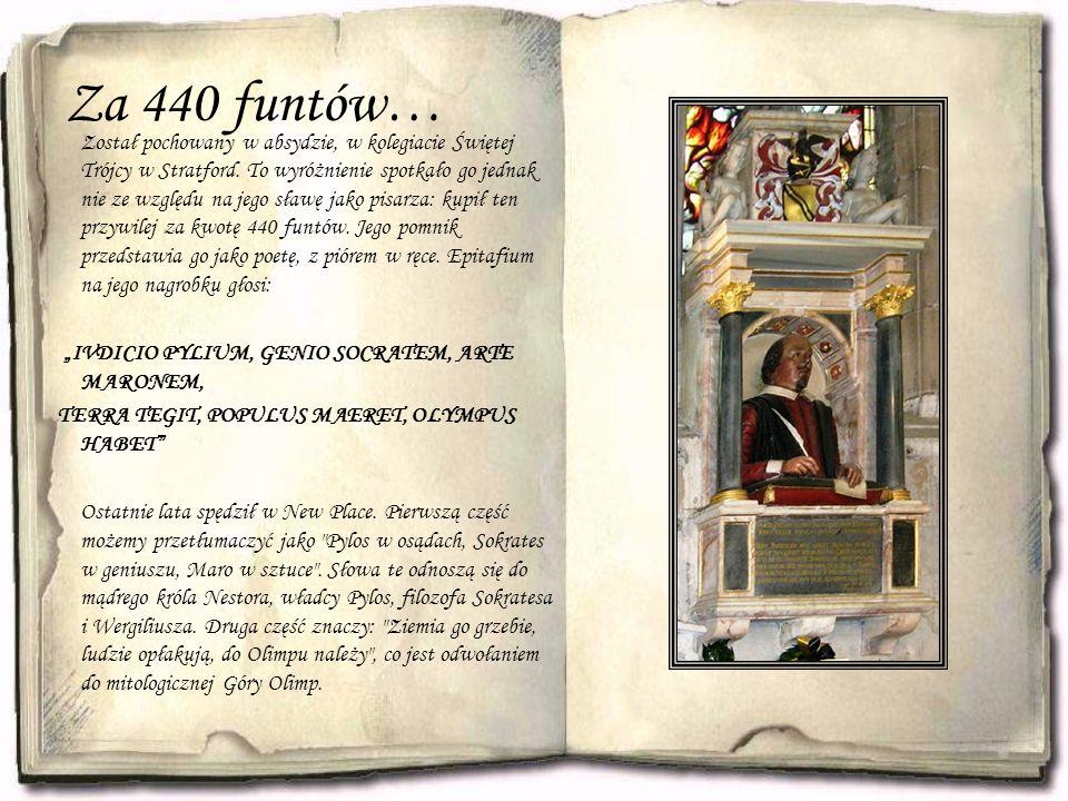 Za 440 funtów… Został pochowany w absydzie, w kolegiacie Świętej Trójcy w Stratford.