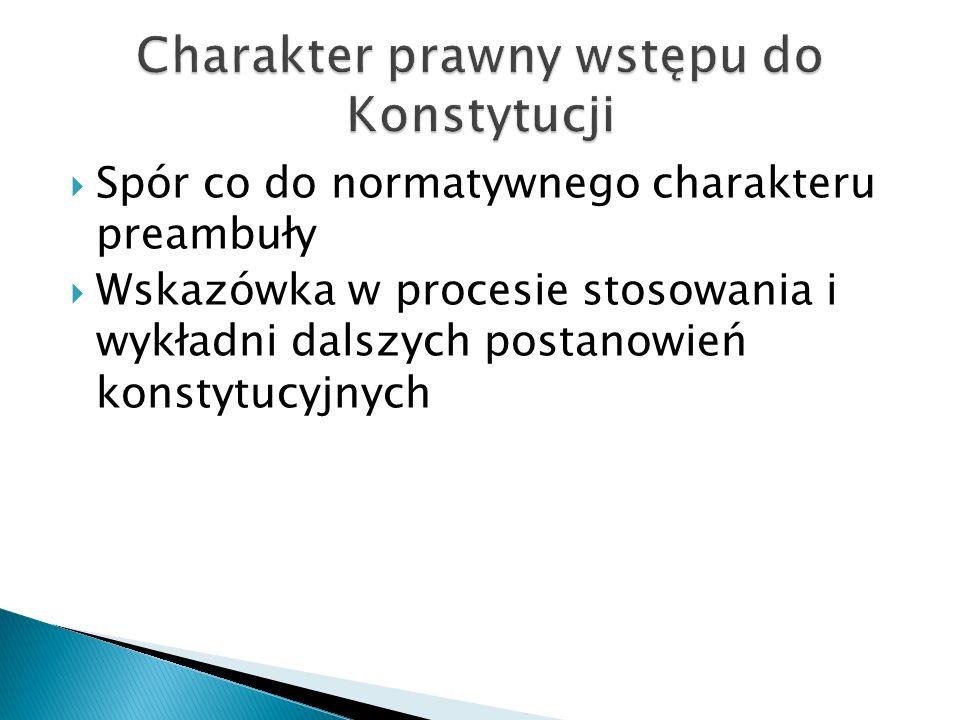  Spór co do normatywnego charakteru preambuły  Wskazówka w procesie stosowania i wykładni dalszych postanowień konstytucyjnych