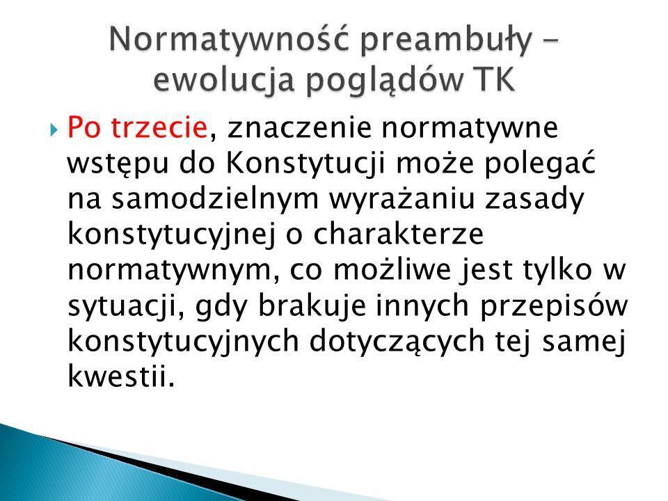  Po trzecie, znaczenie normatywne wstępu do Konstytucji może polegać na samodzielnym wyrażaniu zasady konstytucyjnej o charakterze normatywnym, co możliwe jest tylko w sytuacji, gdy brakuje innych przepisów konstytucyjnych dotyczących tej samej kwestii.