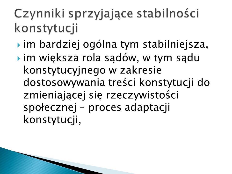  im bardziej ogólna tym stabilniejsza,  im większa rola sądów, w tym sądu konstytucyjnego w zakresie dostosowywania treści konstytucji do zmieniającej się rzeczywistości społecznej – proces adaptacji konstytucji,