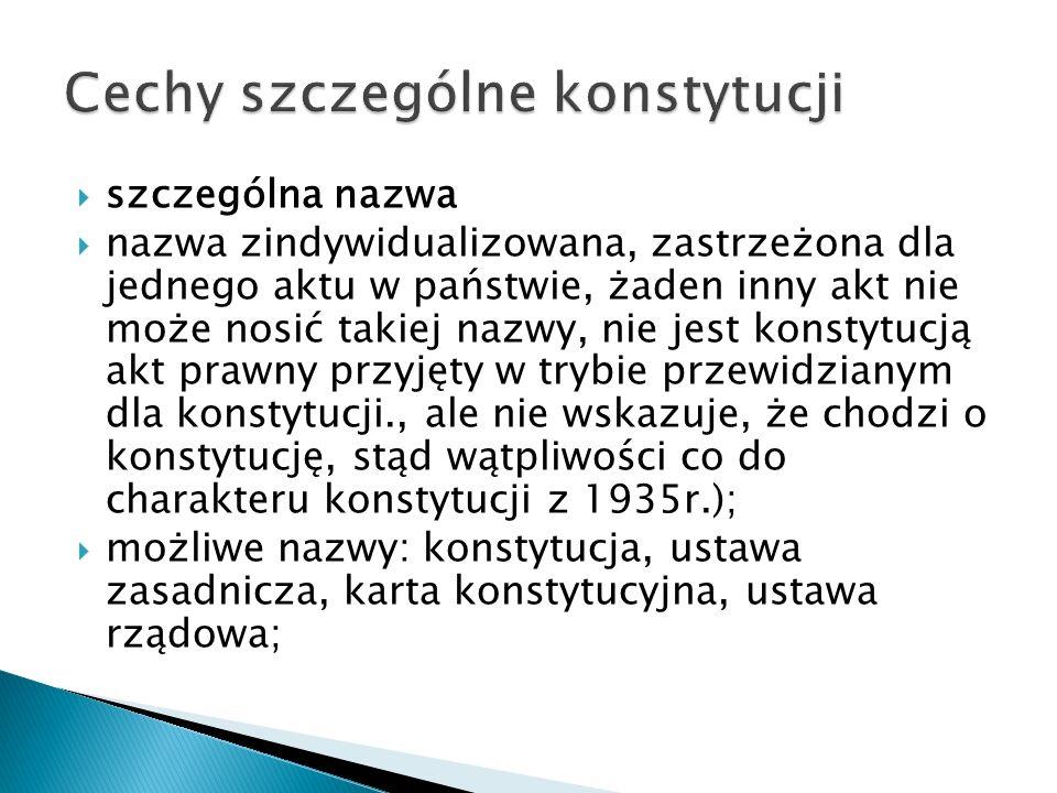  szczególna nazwa  nazwa zindywidualizowana, zastrzeżona dla jednego aktu w państwie, żaden inny akt nie może nosić takiej nazwy, nie jest konstytucją akt prawny przyjęty w trybie przewidzianym dla konstytucji., ale nie wskazuje, że chodzi o konstytucję, stąd wątpliwości co do charakteru konstytucji z 1935r.);  możliwe nazwy: konstytucja, ustawa zasadnicza, karta konstytucyjna, ustawa rządowa;