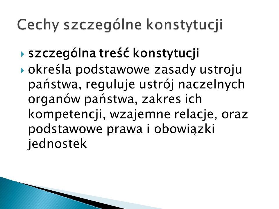 szczególna treść konstytucji  określa podstawowe zasady ustroju państwa, reguluje ustrój naczelnych organów państwa, zakres ich kompetencji, wzajemne relacje, oraz podstawowe prawa i obowiązki jednostek
