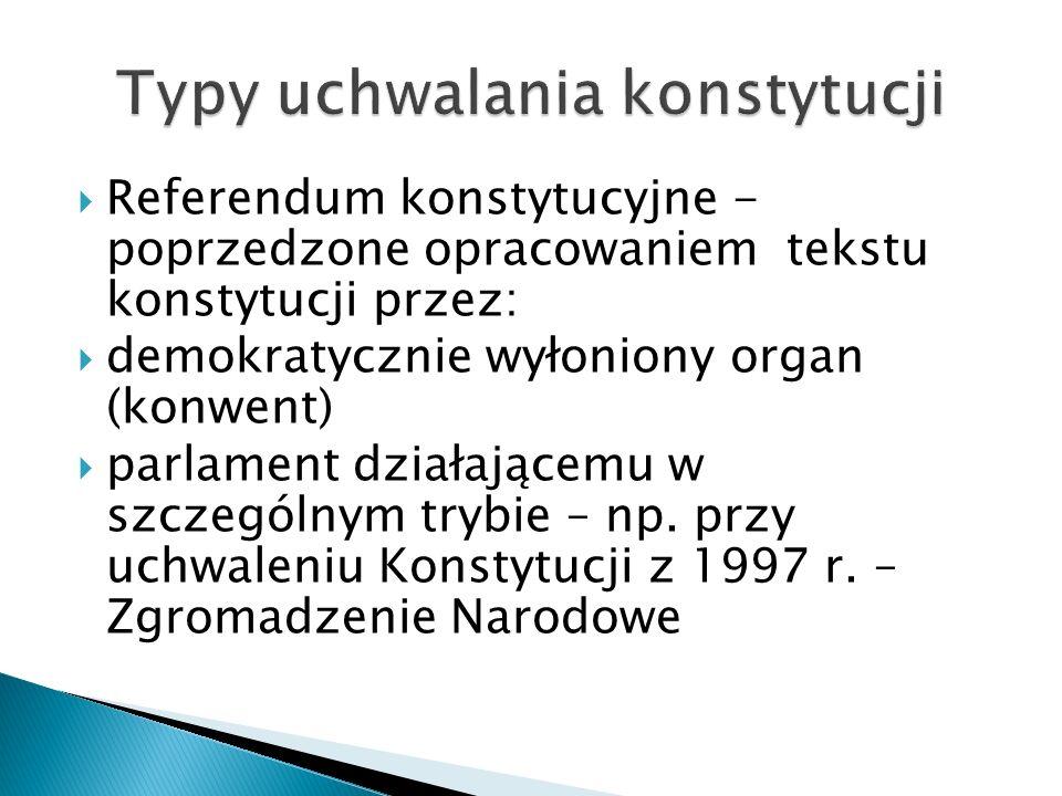  Referendum konstytucyjne - poprzedzone opracowaniem tekstu konstytucji przez:  demokratycznie wyłoniony organ (konwent)  parlament działającemu w szczególnym trybie – np.