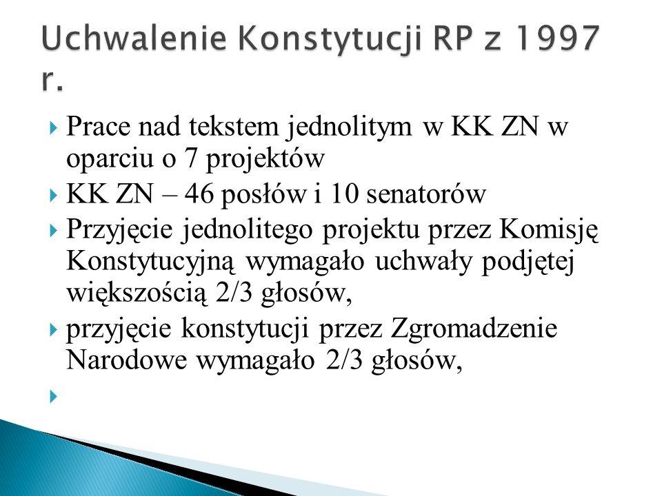  Prace nad tekstem jednolitym w KK ZN w oparciu o 7 projektów  KK ZN – 46 posłów i 10 senatorów  Przyjęcie jednolitego projektu przez Komisję Konstytucyjną wymagało uchwały podjętej większością 2/3 głosów,  przyjęcie konstytucji przez Zgromadzenie Narodowe wymagało 2/3 głosów, 
